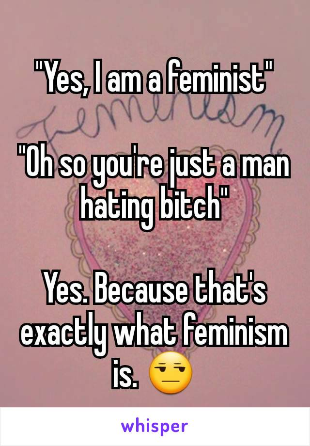 """""""Yes, I am a feminist""""  """"Oh so you're just a man hating bitch""""  Yes. Because that's exactly what feminism is. 😒"""