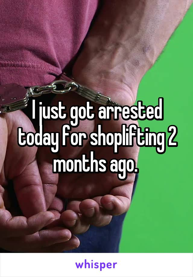 I just got arrested today for shoplifting 2 months ago.