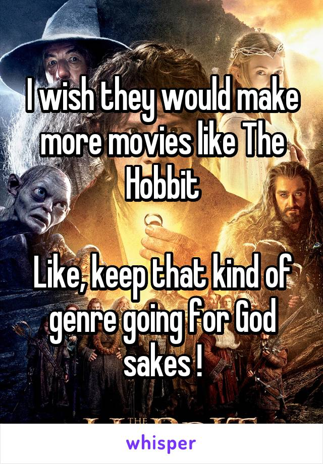 I wish they would make more movies like The Hobbit  Like, keep that kind of genre going for God sakes !