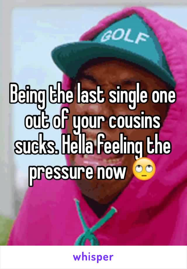Being the last single one out of your cousins sucks. Hella feeling the pressure now 🙄