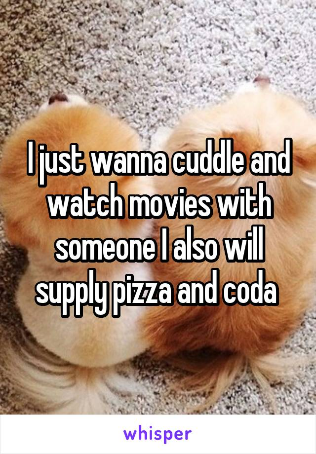 I just wanna cuddle and watch movies with someone I also will supply pizza and coda