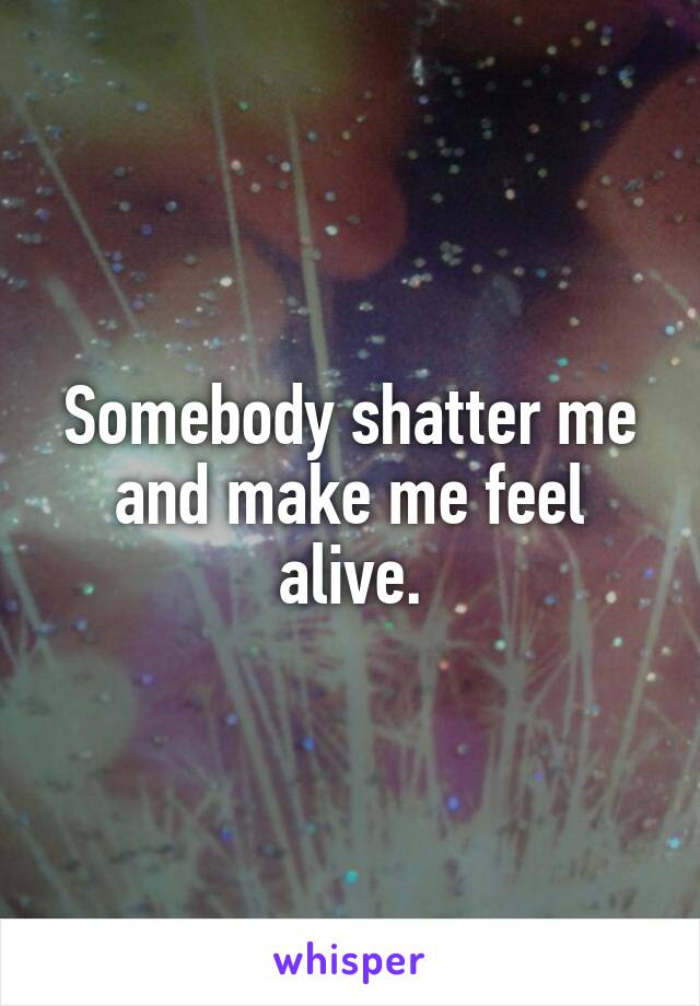 Somebody shatter me and make me feel alive.