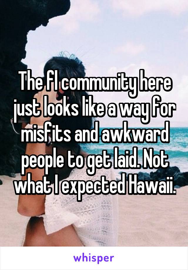 The fl community here just looks like a way for misfits and awkward people to get laid. Not what I expected Hawaii.