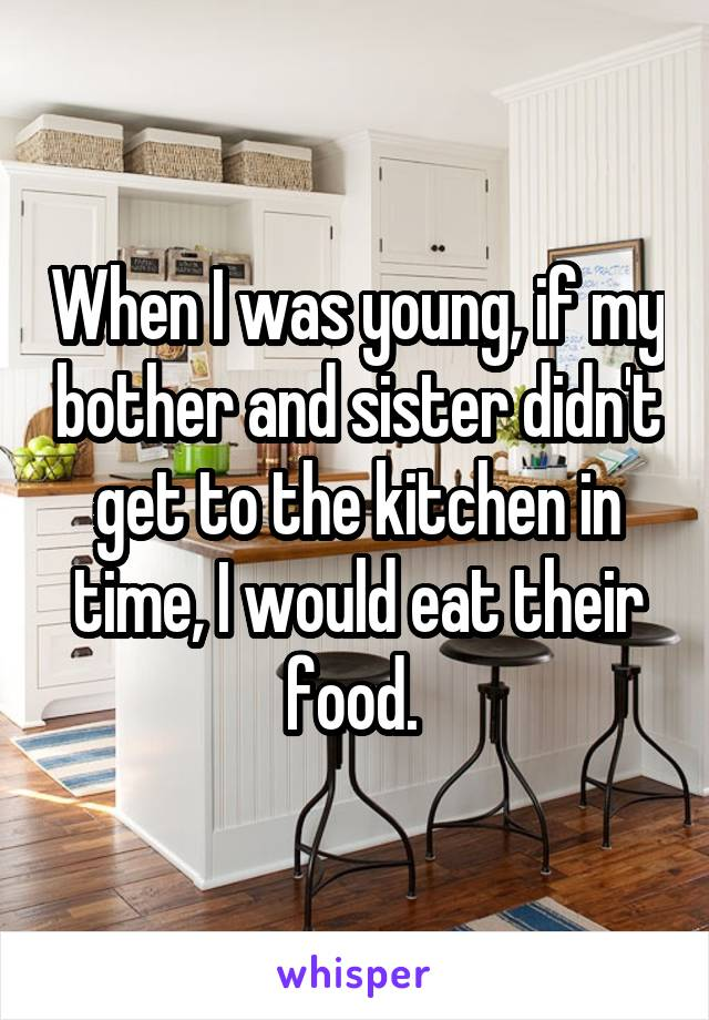 When I was young, if my bother and sister didn't get to the kitchen in time, I would eat their food.