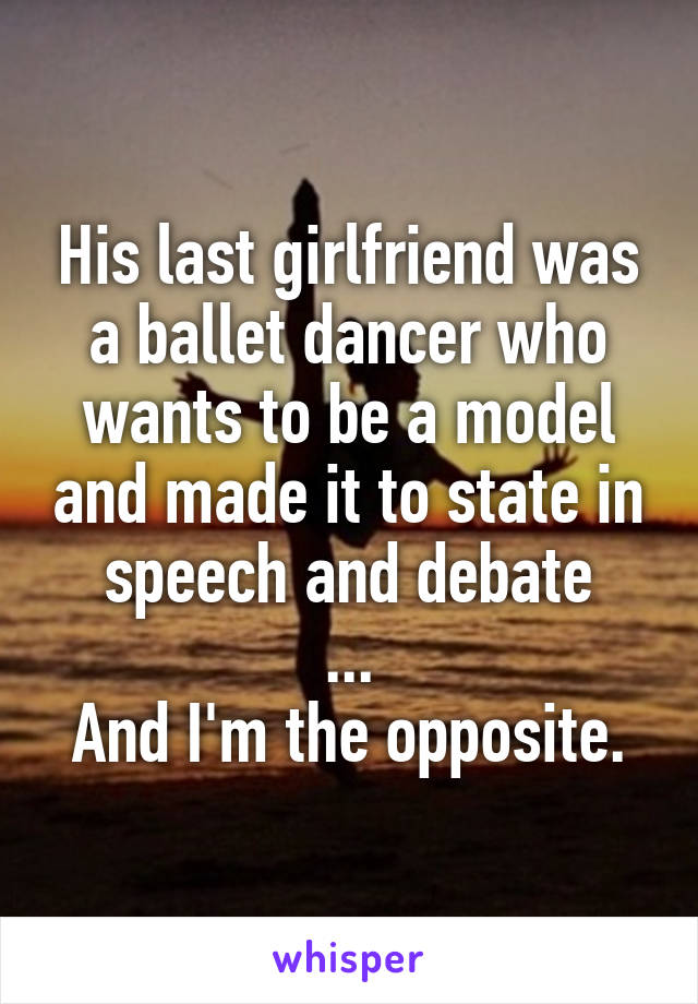 His last girlfriend was a ballet dancer who wants to be a model and made it to state in speech and debate ... And I'm the opposite.