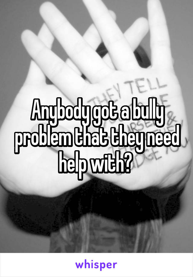 Anybody got a bully problem that they need help with?