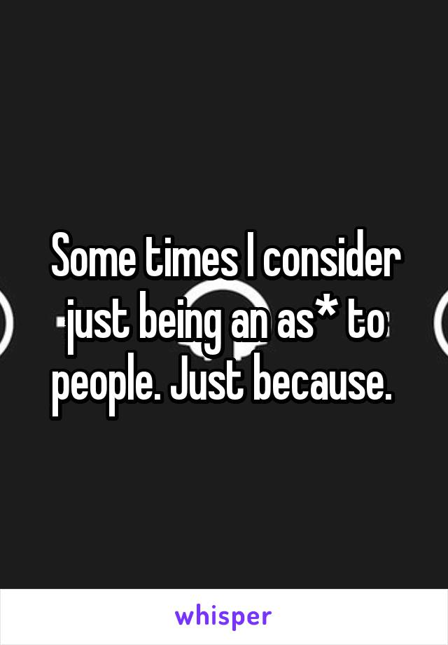 Some times I consider just being an as* to people. Just because.