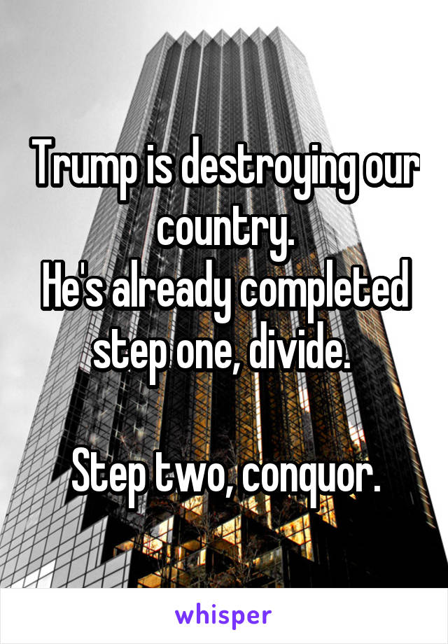 Trump is destroying our country. He's already completed step one, divide.   Step two, conquor.