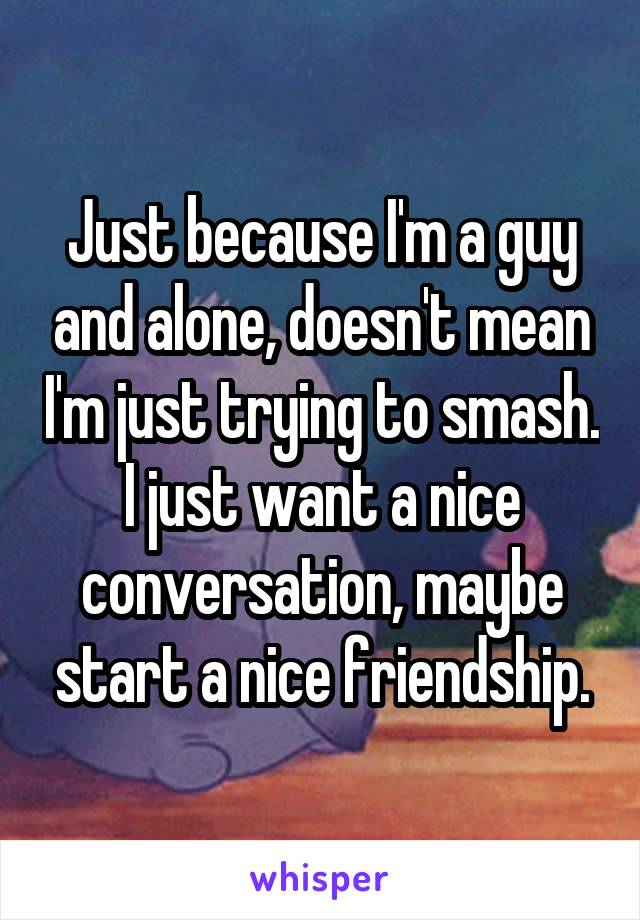 Just because I'm a guy and alone, doesn't mean I'm just trying to smash. I just want a nice conversation, maybe start a nice friendship.
