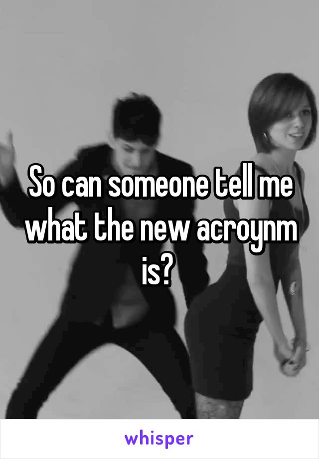 So can someone tell me what the new acroynm is?