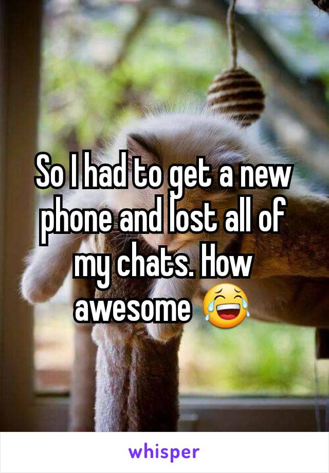 So I had to get a new phone and lost all of my chats. How awesome 😂