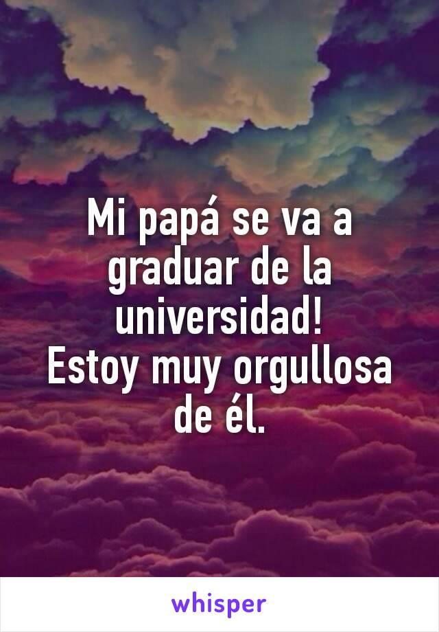 Mi papá se va a graduar de la universidad! Estoy muy orgullosa de él.