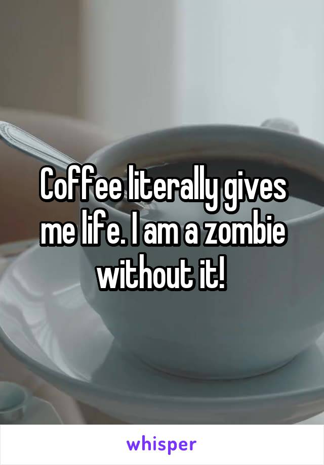 Coffee literally gives me life. I am a zombie without it!