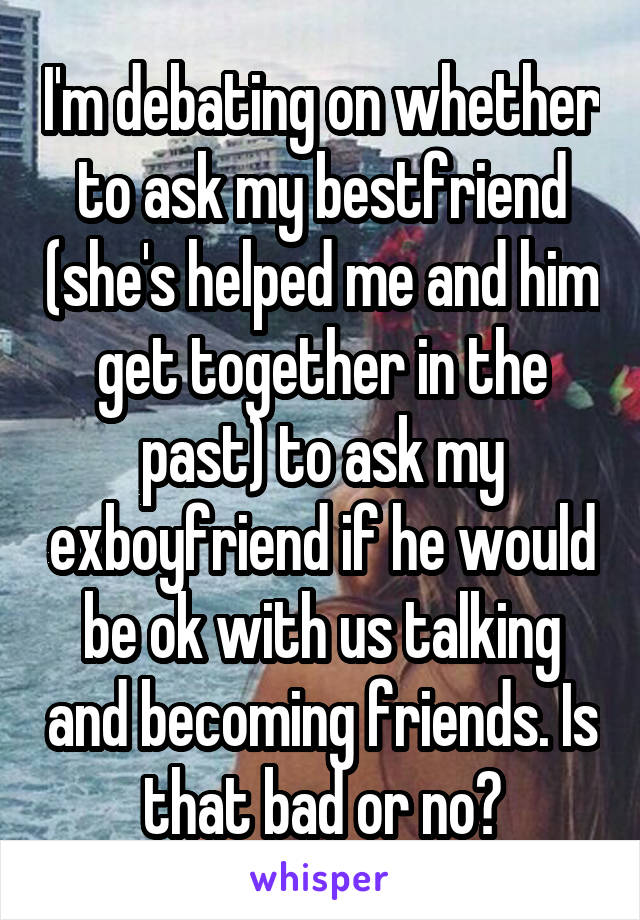 I'm debating on whether to ask my bestfriend (she's helped me and him get together in the past) to ask my exboyfriend if he would be ok with us talking and becoming friends. Is that bad or no?