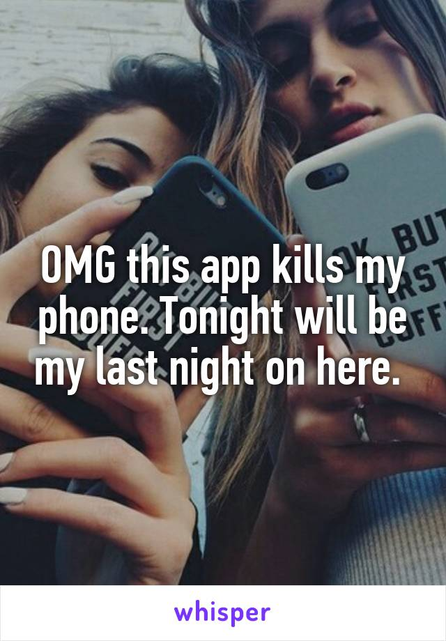 OMG this app kills my phone. Tonight will be my last night on here.