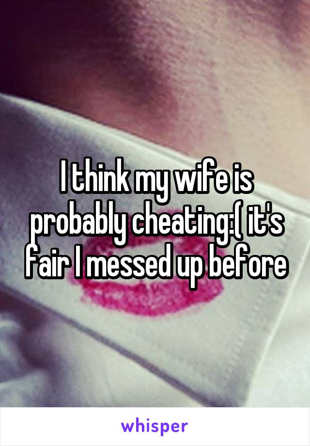 I think my wife is probably cheating:( it's fair I messed up before