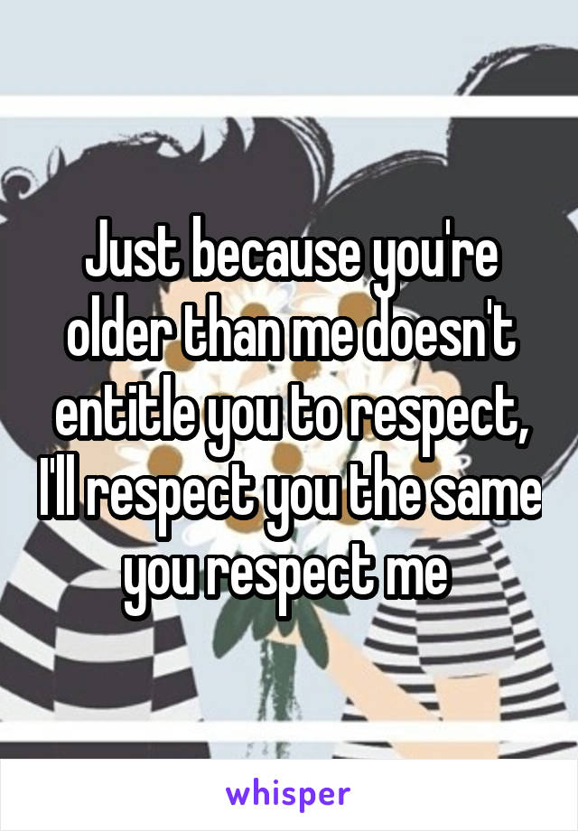 Just because you're older than me doesn't entitle you to respect, I'll respect you the same you respect me