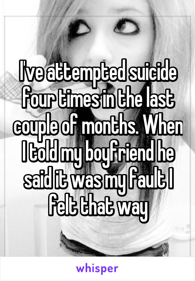 I've attempted suicide four times in the last couple of months. When I told my boyfriend he said it was my fault I felt that way