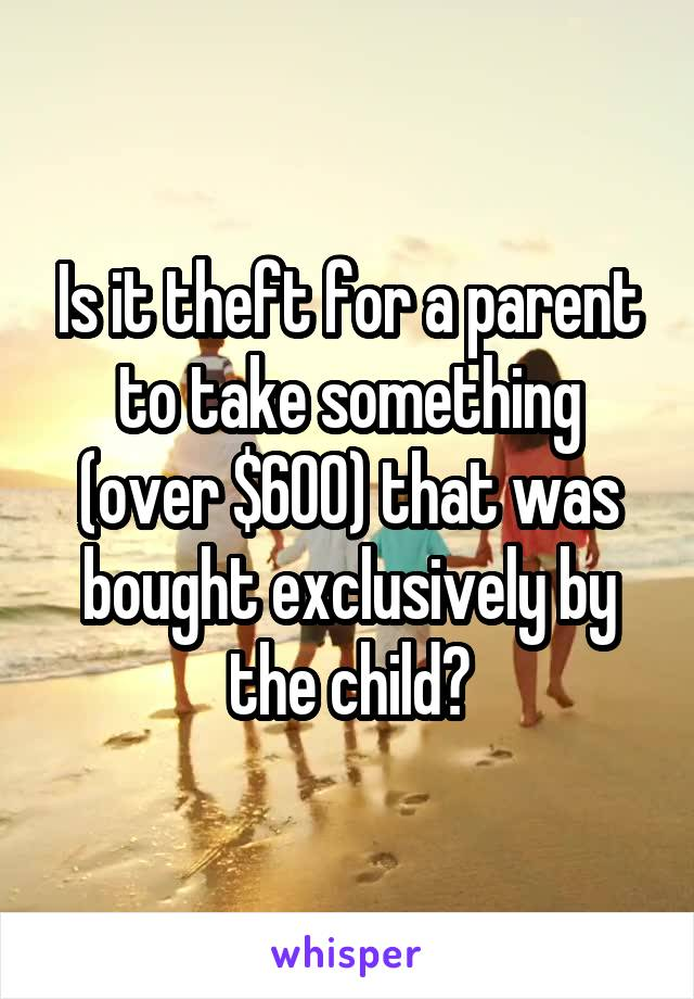 Is it theft for a parent to take something (over $600) that was bought exclusively by the child?