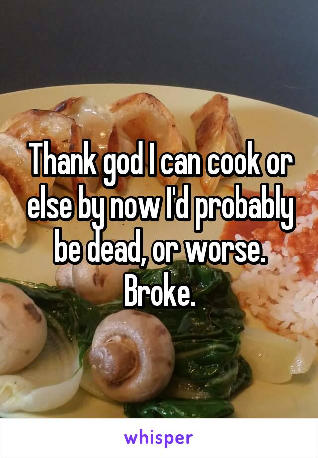 Thank god I can cook or else by now I'd probably be dead, or worse. Broke.