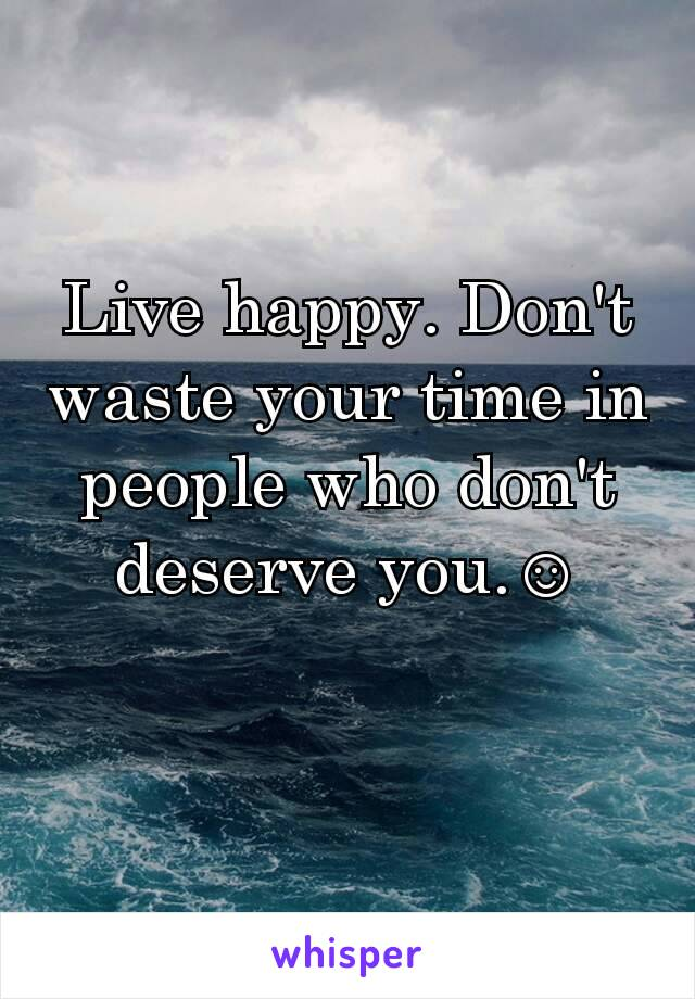 Live happy. Don't waste your time in people who don't deserve you.☺