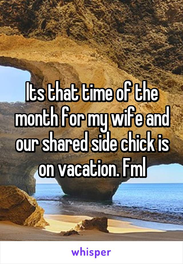Its that time of the month for my wife and our shared side chick is on vacation. Fml