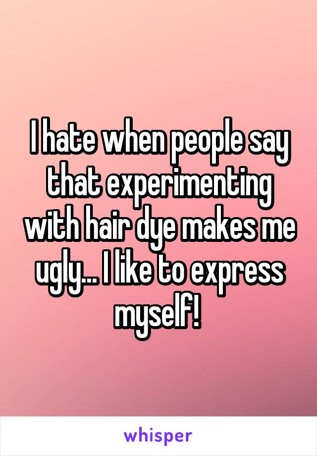 I hate when people say that experimenting with hair dye makes me ugly... I like to express myself!