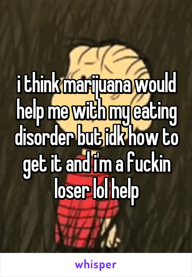 i think marijuana would help me with my eating disorder but idk how to get it and i'm a fuckin loser lol help