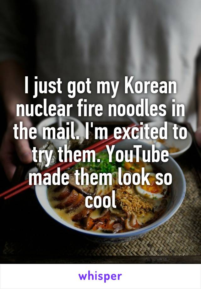 I just got my Korean nuclear fire noodles in the mail. I'm excited to try them. YouTube made them look so cool