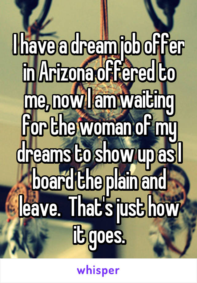 I have a dream job offer in Arizona offered to me, now I am waiting for the woman of my dreams to show up as I board the plain and leave.  That's just how it goes.