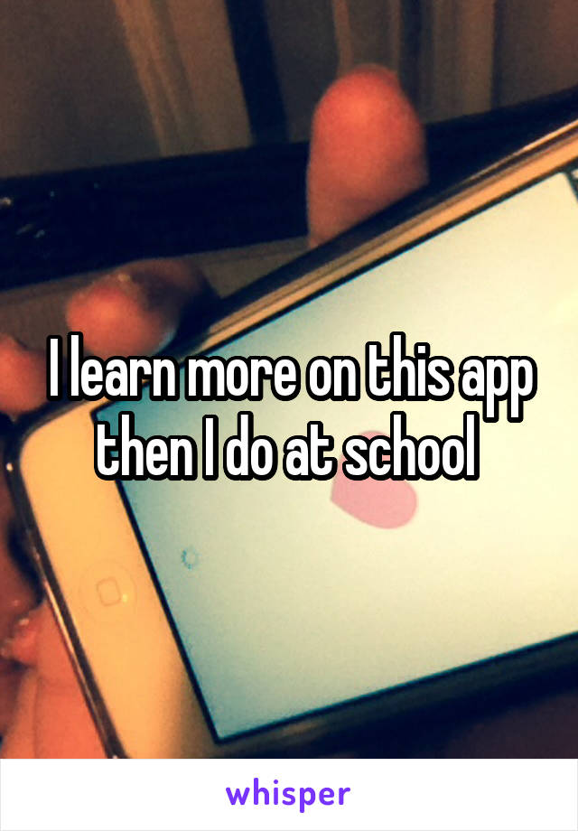 I learn more on this app then I do at school