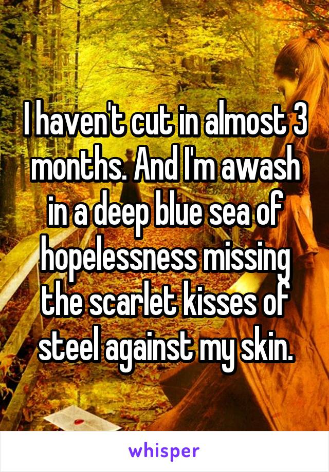 I haven't cut in almost 3 months. And I'm awash in a deep blue sea of hopelessness missing the scarlet kisses of steel against my skin.