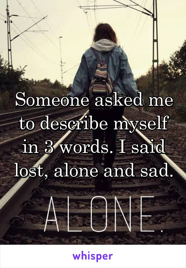 Someone asked me to describe myself in 3 words. I said lost, alone and sad.