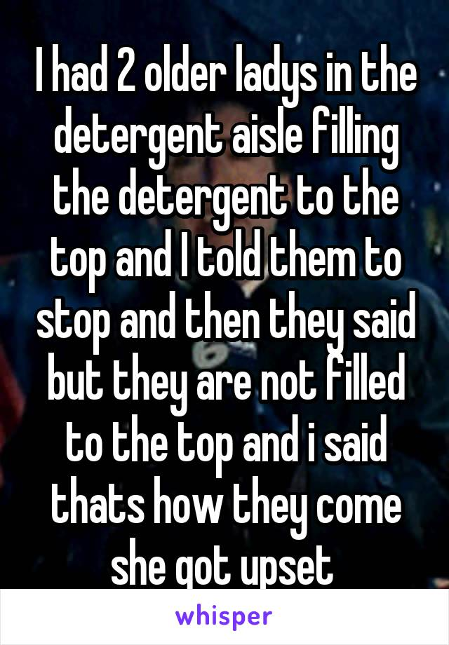 I had 2 older ladys in the detergent aisle filling the detergent to the top and I told them to stop and then they said but they are not filled to the top and i said thats how they come she got upset