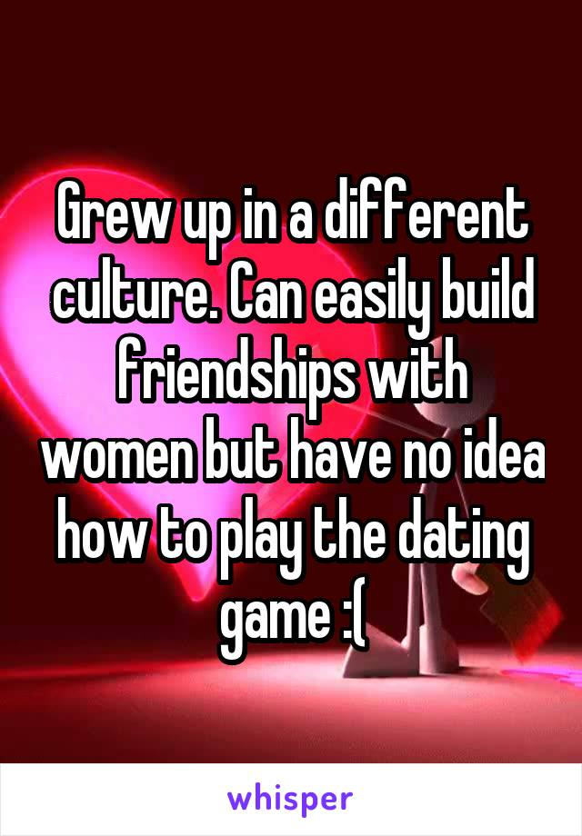 Grew up in a different culture. Can easily build friendships with women but have no idea how to play the dating game :(