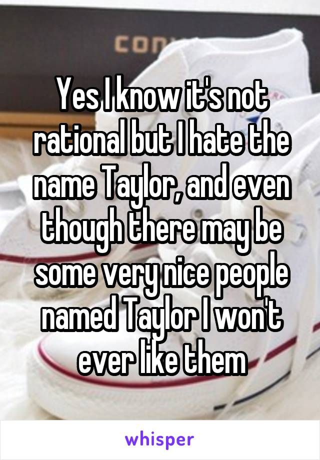 Yes I know it's not rational but I hate the name Taylor, and even though there may be some very nice people named Taylor I won't ever like them
