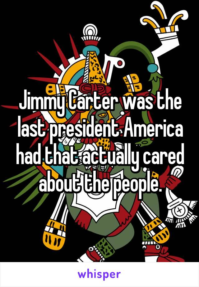 Jimmy Carter was the last president America had that actually cared about the people.