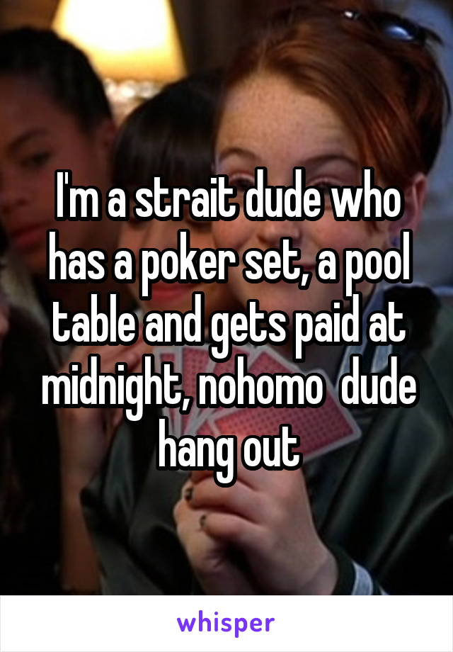 I'm a strait dude who has a poker set, a pool table and gets paid at midnight, nohomo  dude hang out