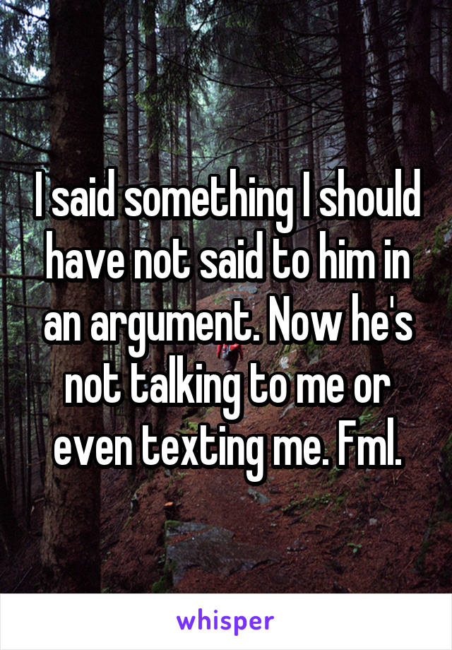 I said something I should have not said to him in an argument. Now he's not talking to me or even texting me. Fml.