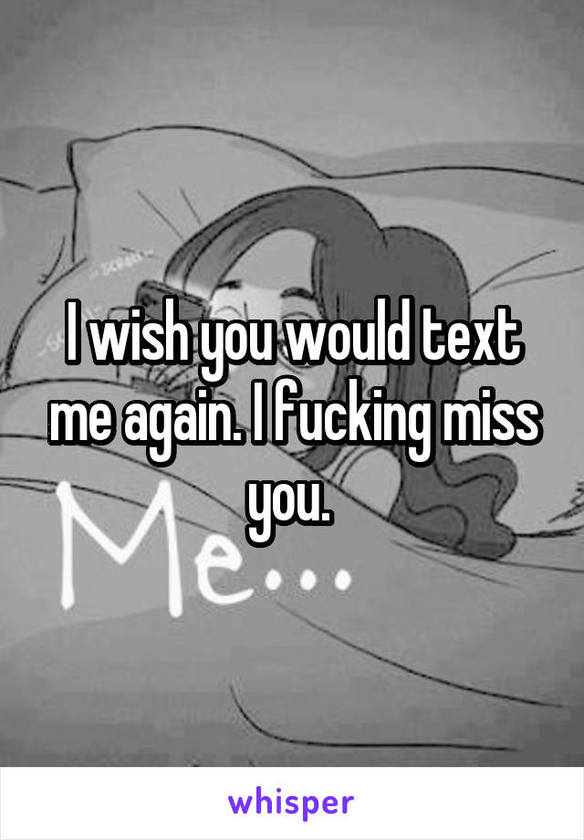 I wish you would text me again. I fucking miss you.