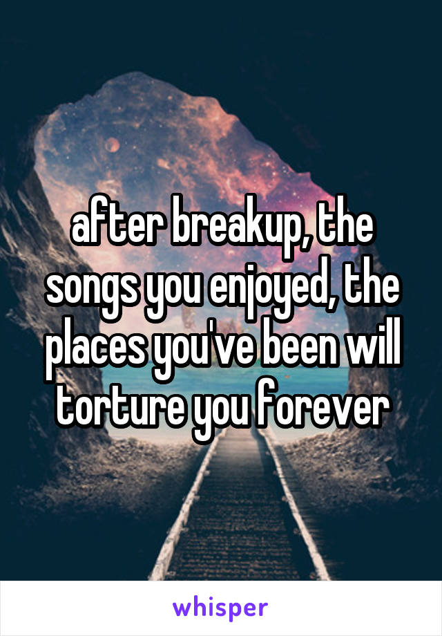 after breakup, the songs you enjoyed, the places you've been will torture you forever