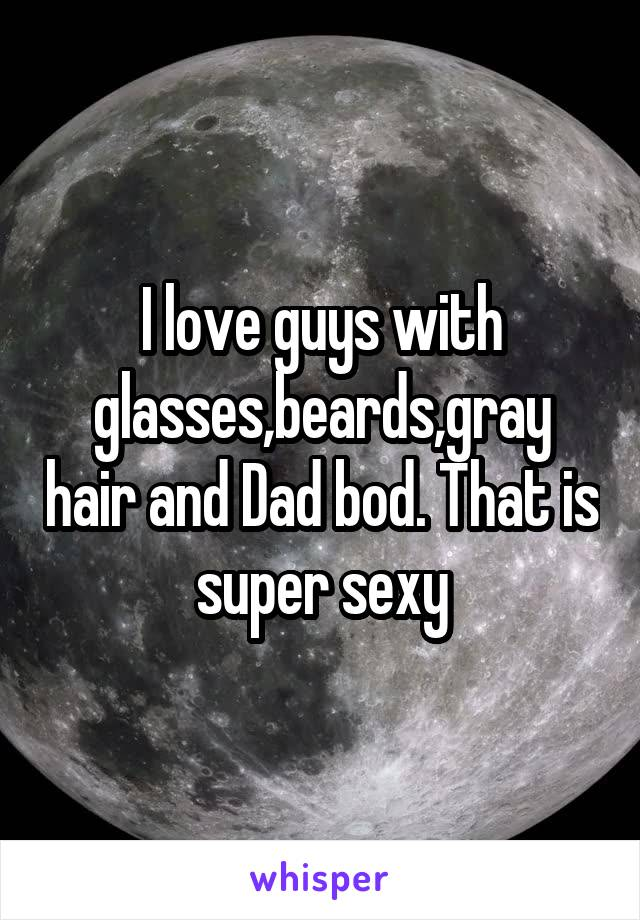 I love guys with glasses,beards,gray hair and Dad bod. That is super sexy