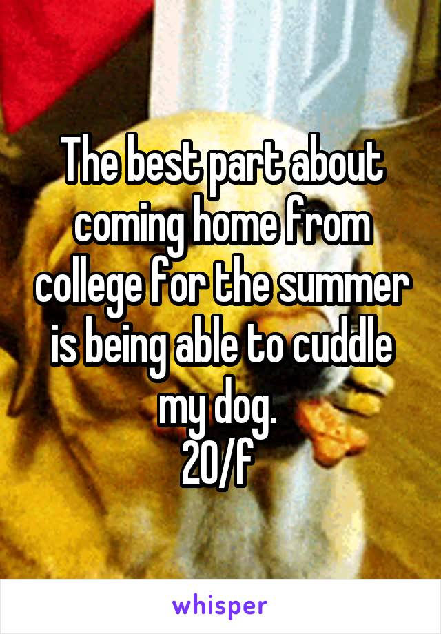 The best part about coming home from college for the summer is being able to cuddle my dog.  20/f