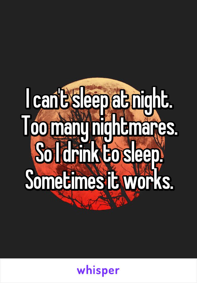 I can't sleep at night. Too many nightmares. So I drink to sleep. Sometimes it works.