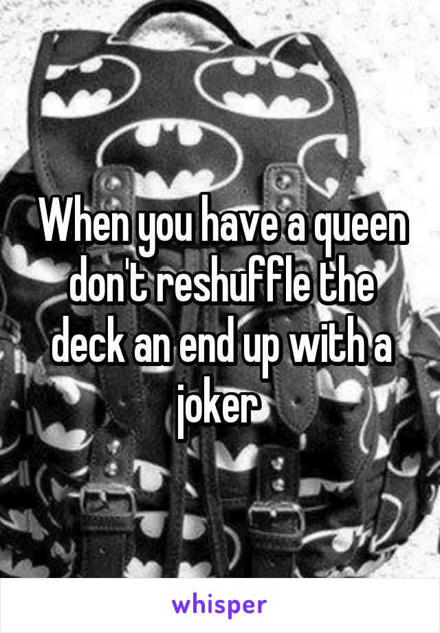 When you have a queen don't reshuffle the deck an end up with a joker