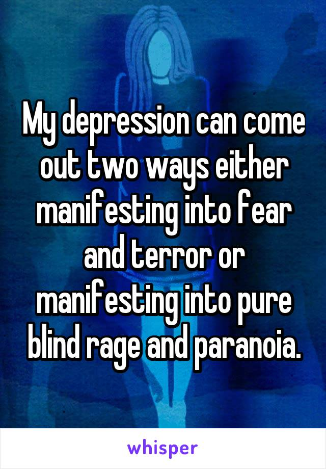 My depression can come out two ways either manifesting into fear and terror or manifesting into pure blind rage and paranoia.