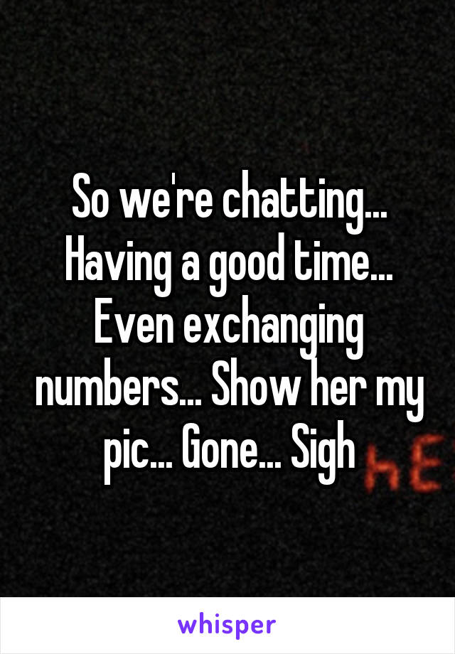 So we're chatting... Having a good time... Even exchanging numbers... Show her my pic... Gone... Sigh
