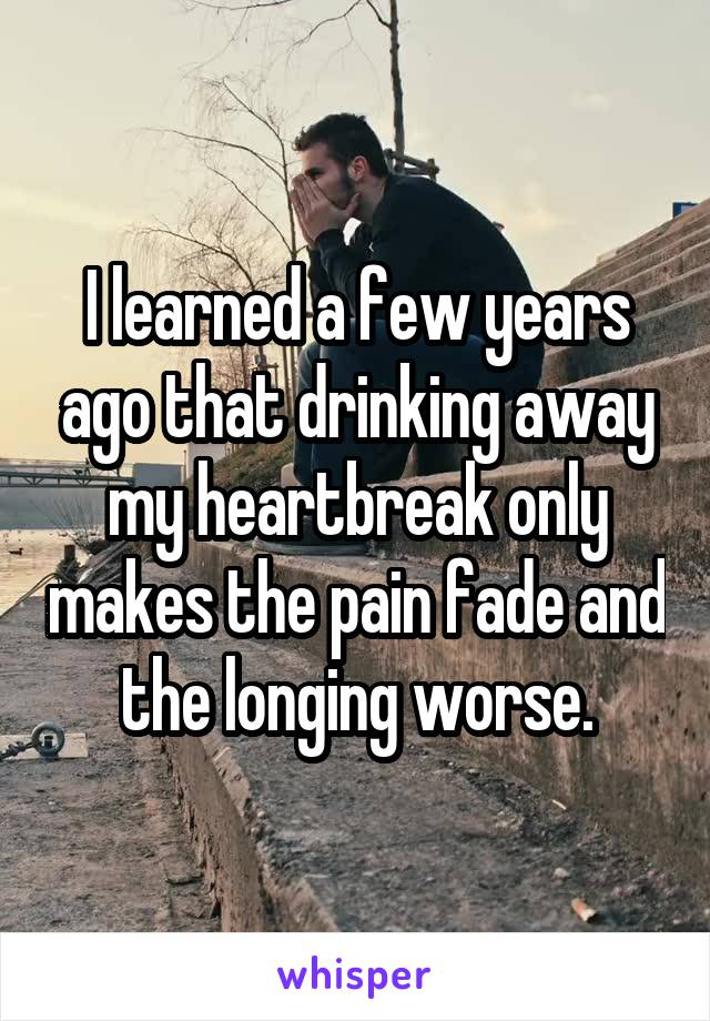 I learned a few years ago that drinking away my heartbreak only makes the pain fade and the longing worse.