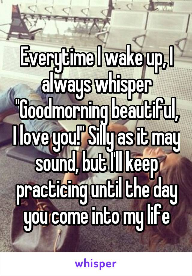 "Everytime I wake up, I always whisper ""Goodmorning beautiful, I love you!"" Silly as it may sound, but I'll keep practicing until the day you come into my life"