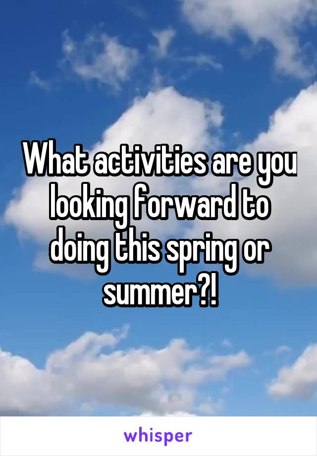 What activities are you looking forward to doing this spring or summer?!